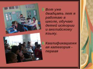 Вот уже двадцать лет я работаю в школе, обучаю детей истории и английскому яз