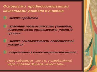 Основными профессиональными качествами учителя я считаю •знание предмета •
