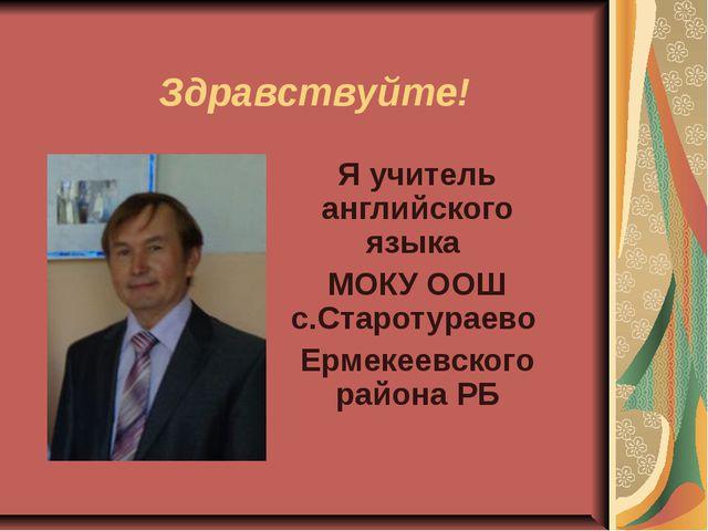 Здравствуйте! Я учитель английского языка МОКУ ООШ с.Старотураево Ермекеевск...