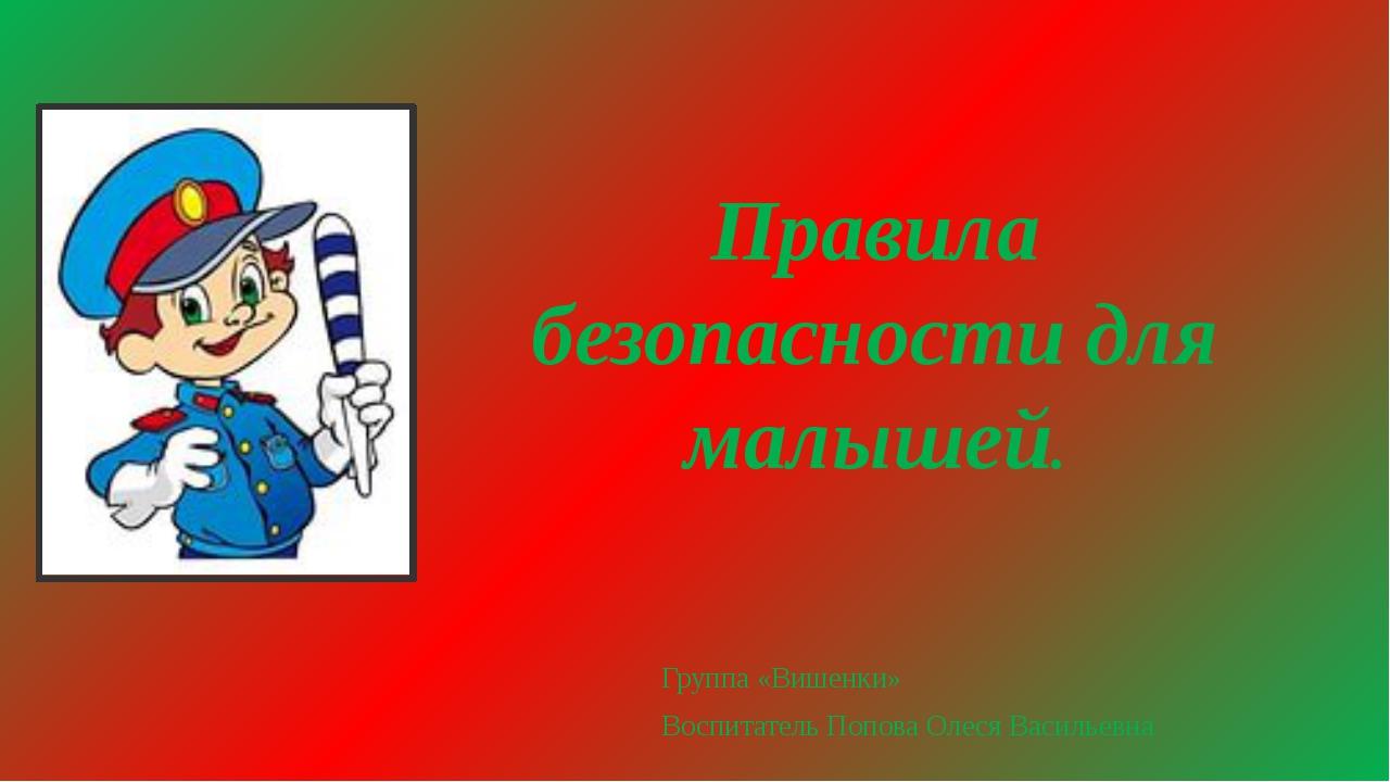 Правила безопасности для малышей. Группа «Вишенки» Воспитатель Попова Олеся В...