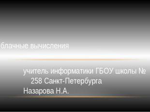 учитель информатики ГБОУ школы № 258 Санкт-Петербурга Назарова Н.А. Облачные