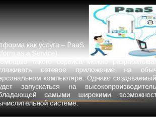 Платформа как услуга – PaaS (Platform as a Service). С помощью такого сервиса