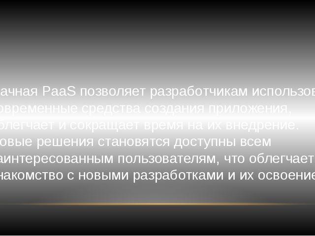 Облачная PaaS позволяет разработчикам использовать современные средства созда...