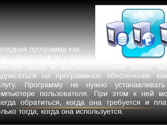 Прикладная программа как услуга – SaaS (Soft as a Service). Используя SaaS и...