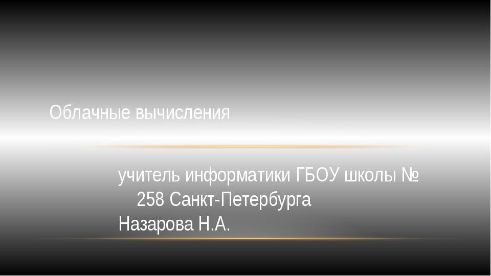 учитель информатики ГБОУ школы № 258 Санкт-Петербурга Назарова Н.А. Облачные...