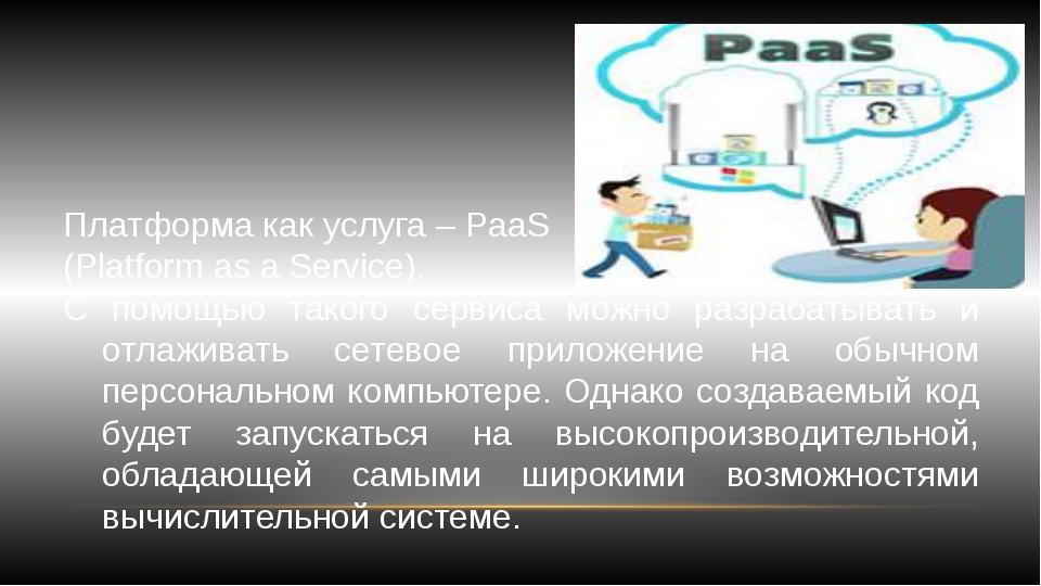 Платформа как услуга – PaaS (Platform as a Service). С помощью такого сервиса...