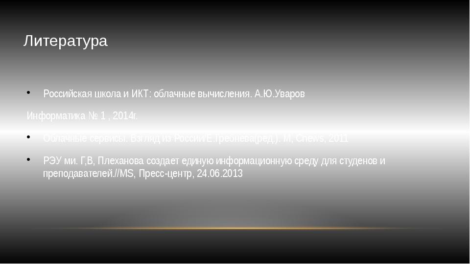 Литература Российская школа и ИКТ: облачные вычисления. А.Ю.Уваров Информатик...