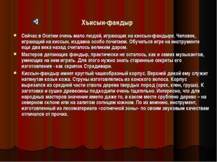 Хъисын-фандыр Сейчас в Осетии очень мало людей, играющих на киссын-фандыре. Ч