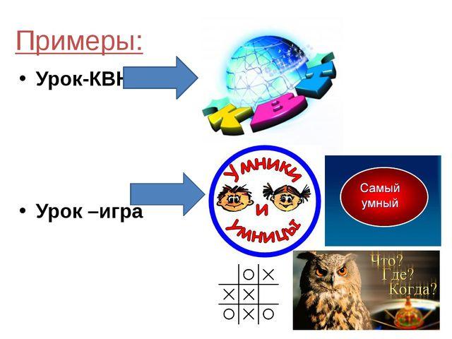 Примеры: Урок-КВН Урок –игра