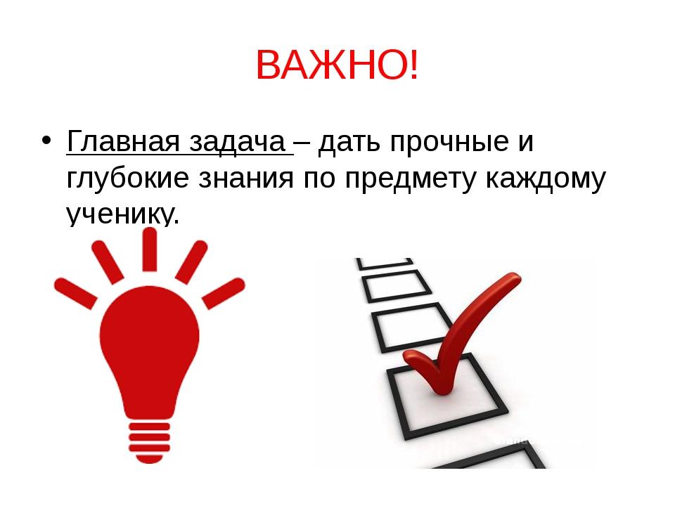 ВАЖНО! Главная задача – дать прочные и глубокие знания по предмету каждому уч...