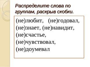 Распределите слова по группам, раскрыв скобки. (не)любит, (не)годовал, (не)зн
