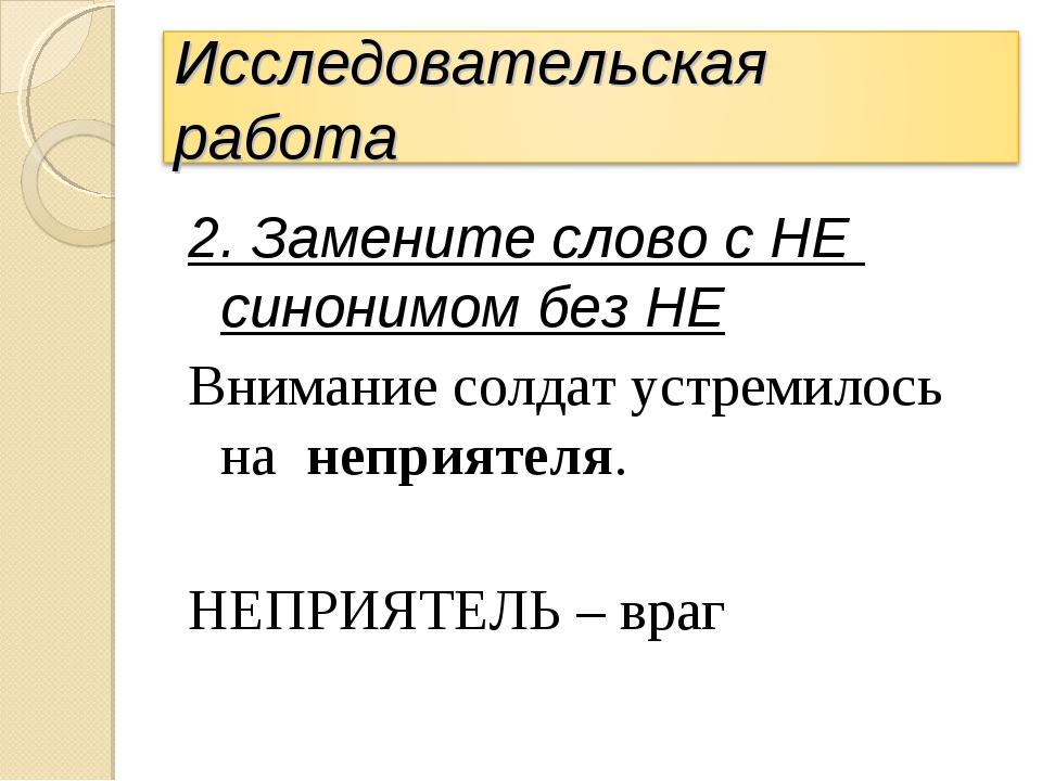 2. Замените слово с НЕ синонимом без НЕ Внимание солдат устремилось на неприя...