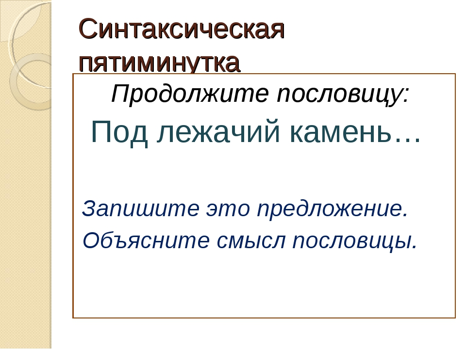 Синтаксическая пятиминутка Продолжите пословицу: Под лежачий камень… Запишите...