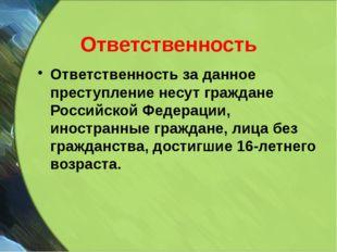 Ответственность Ответственность за данное преступление несут граждане Российс
