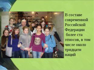 В составе современной Российской Федерации более ста этносов, в том числе о