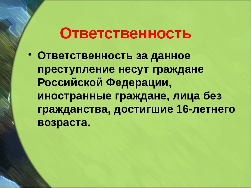 Ответственность Ответственность за данное преступление несут граждане Российс...