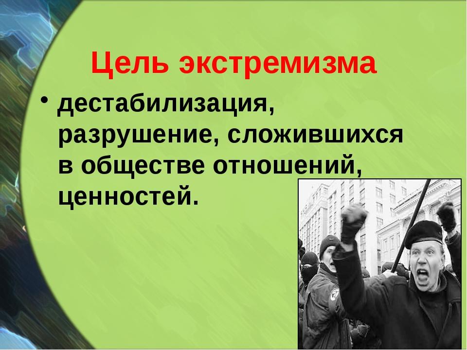 Цель экстремизма дестабилизация, разрушение, сложившихся в обществе отношений...