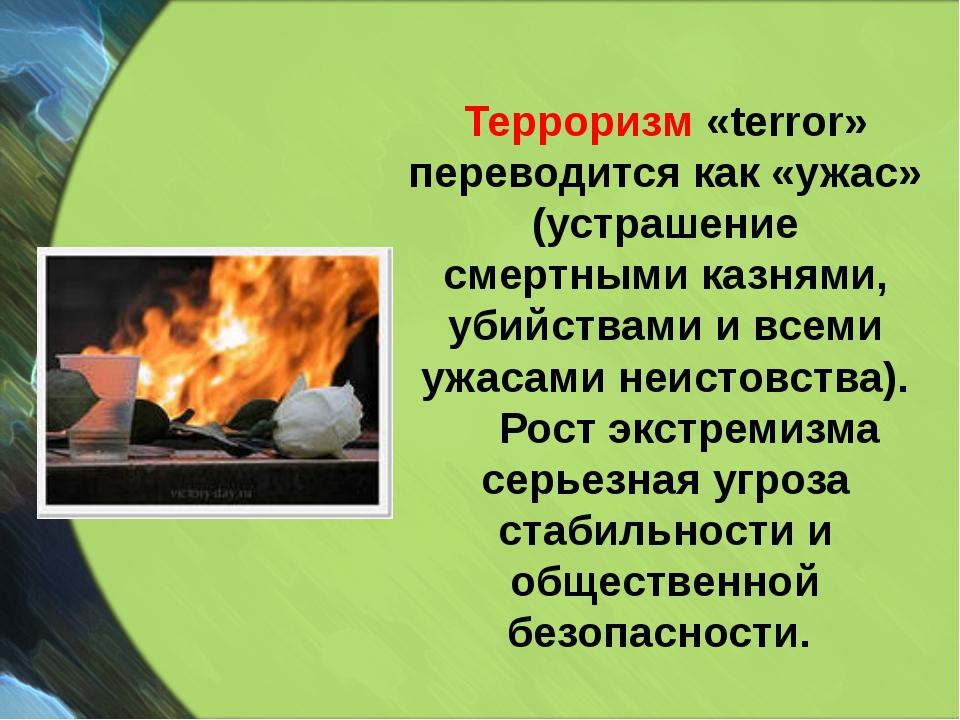 Терроризм «terror» переводится как «ужас» (устрашение смертными казнями, убий...