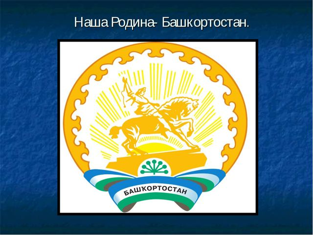 Наша Родина- Башкортостан.