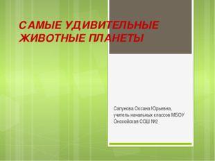 САМЫЕ УДИВИТЕЛЬНЫЕ ЖИВОТНЫЕ ПЛАНЕТЫ Сапунова Оксана Юрьевна, учитель начальны