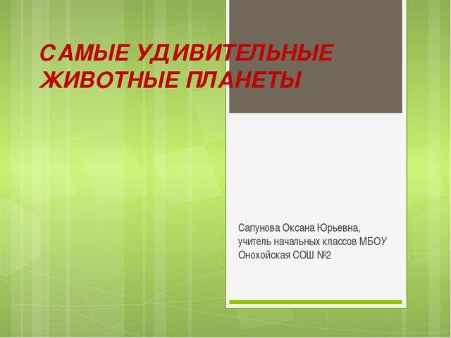 САМЫЕ УДИВИТЕЛЬНЫЕ ЖИВОТНЫЕ ПЛАНЕТЫ Сапунова Оксана Юрьевна, учитель начальны...