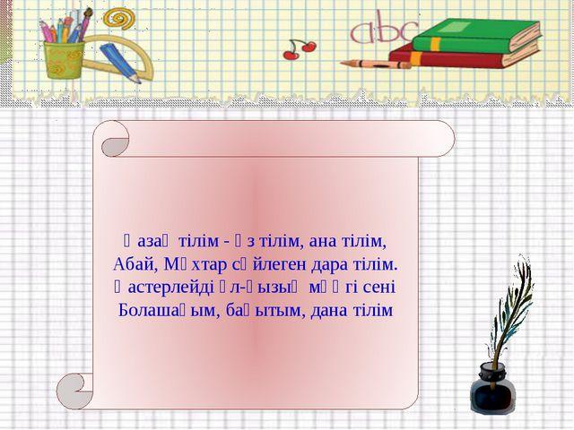 Қазақ тілім - өз тілім, ана тілім, Абай, Мұхтар сөйлеген дара тілім. Қастерле...