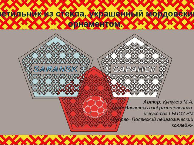 светильник из стекла, украшенный мордовским орнаментом. Автор: Кутуков М.А. п...