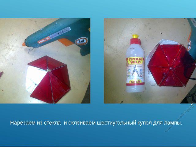 Нарезаем из стекла и склеиваем шестиугольный купол для лампы.