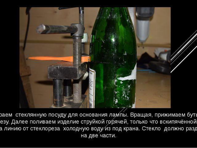 Выбираем стеклянную посуду для основания лампы. Вращая, прижимаем бутылку к с...