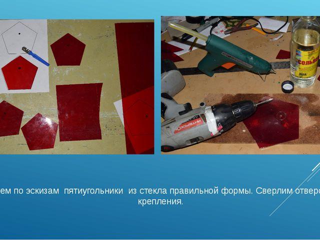 Нарезаем по эскизам пятиугольники из стекла правильной формы. Сверлим отверс...
