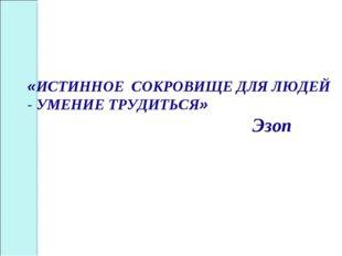 «ИСТИННОЕ СОКРОВИЩЕ ДЛЯ ЛЮДЕЙ - УМЕНИЕ ТРУДИТЬСЯ» Эзоп