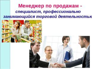 Менеджер по продажам - специалист, профессионально занимающийся торговой деят