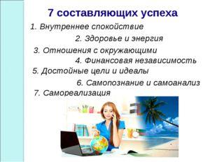 7 составляющих успеха 1. Внутреннее спокойствие 2. Здоровье и энергия 3. Отн