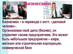 Бизнесмен Бизнесмен – в переводе с англ. «деловой человек». Организовав своё