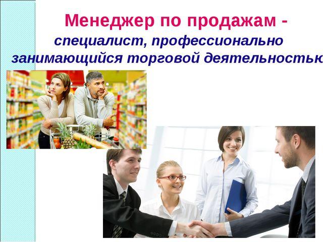 Менеджер по продажам - специалист, профессионально занимающийся торговой деят...