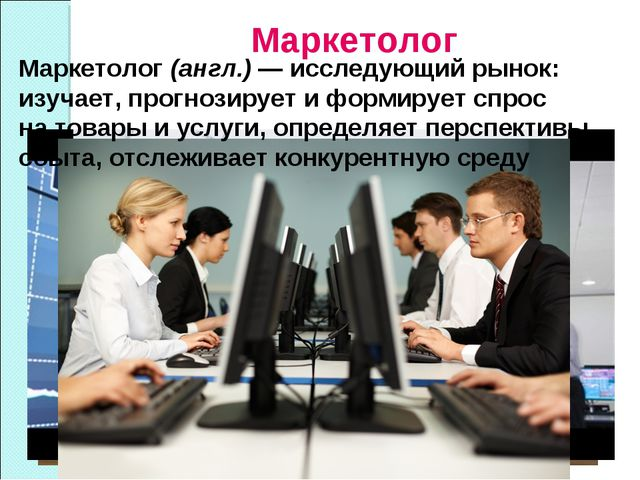 Маркетолог Маркетолог(англ.)— исследующий рынок: изучает, прогнозирует ифо...