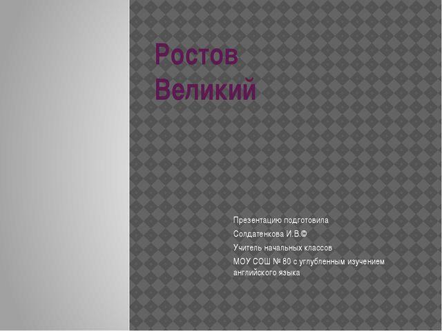 Ростов Великий Презентацию подготовила Солдатенкова И.В.© Учитель начальных к...