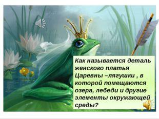 Как называется деталь женского платья Царевны –лягушки , в которой помещаются