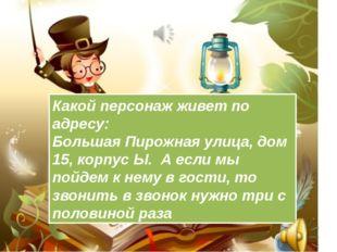 Какой персонаж живет по адресу: Большая Пирожная улица, дом 15, корпус Ы. А е