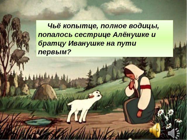 Чьё копытце, полное водицы, попалось сестрице Алёнушке и братцу Иванушке на...