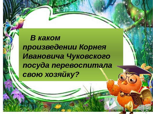 В каком произведении Корнея Ивановича Чуковского посуда перевоспитала свою...