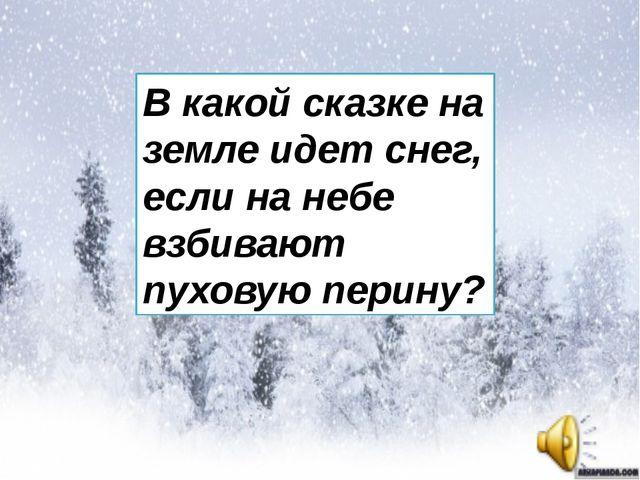 В какой сказке на земле идет снег, если на небе взбивают пуховую перину?