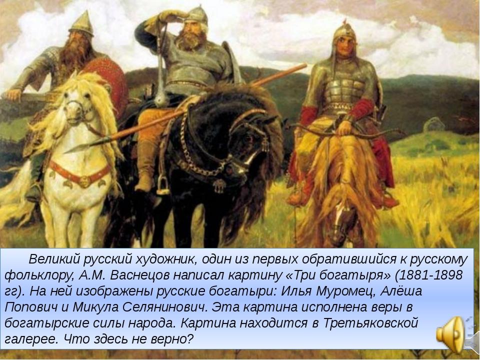 Великий русский художник, один из первых обратившийся к русскому фольклору,...