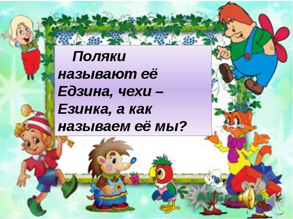Поляки называют её Едзина, чехи – Езинка, а как называем её мы?