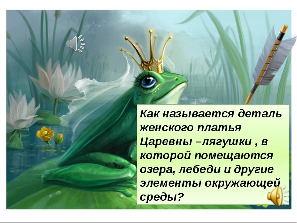 Как называется деталь женского платья Царевны –лягушки , в которой помещаются...