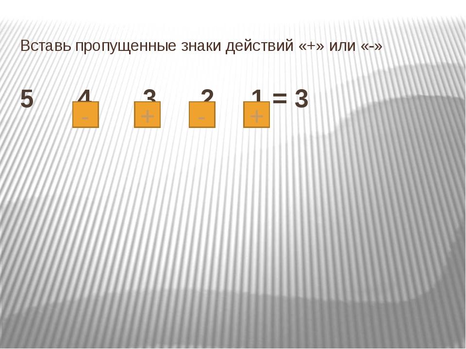 Вставь пропущенные знаки действий «+» или «-» 5 4 3 2 1 = 3 + - + -