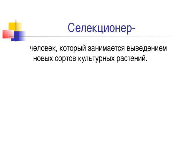 Селекционер- человек, который занимается выведением новых сортов культурных р...