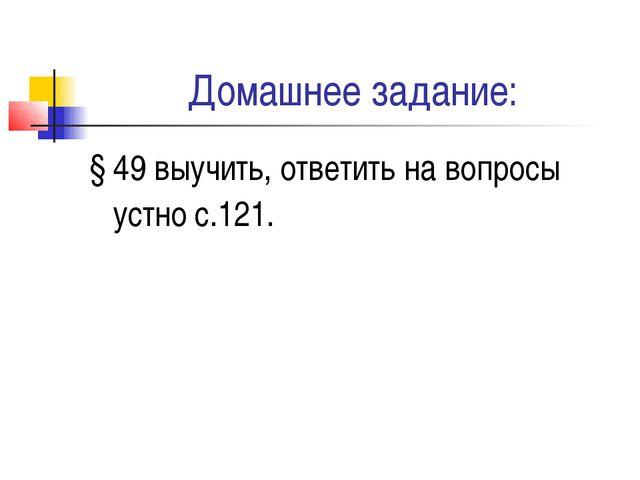 Домашнее задание: § 49 выучить, ответить на вопросы устно с.121.