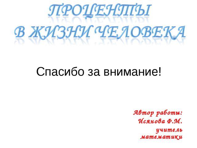 Спасибо за внимание! Автор работы: Исянова Ф.М. учитель математики