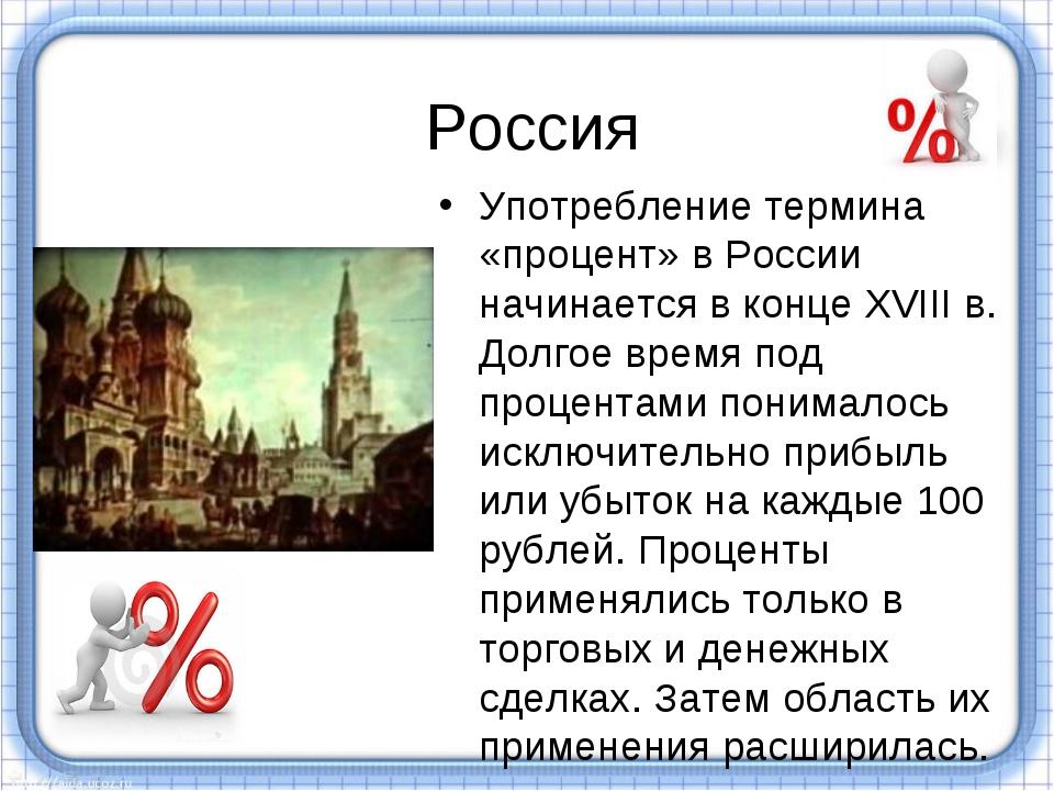 Россия Употребление термина «процент» в России начинается в конце XVIII в. До...